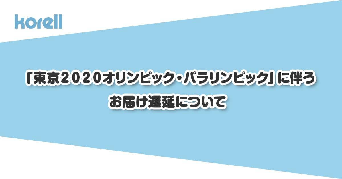 「東京2020オリンピック・パラリンピック競技大会」に伴うお届け遅延について